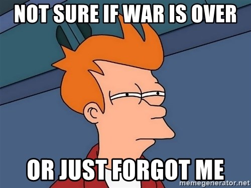 Futurama Fry - Not Sure if war is over or just forgot me