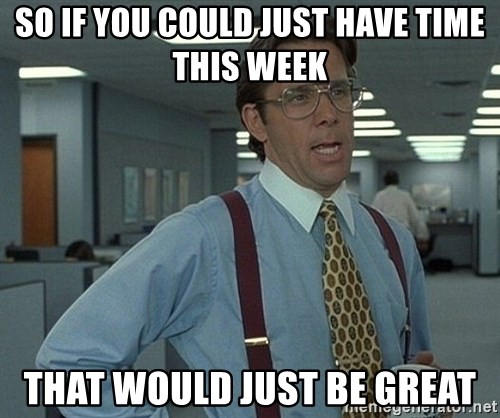 Office Space That Would Be Great - So if you could just have time this week That would just be great