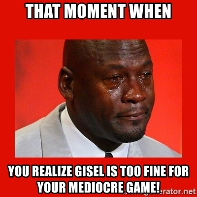 crying michael jordan - That moment when You realize Gisel is too fine for your mediocre game!