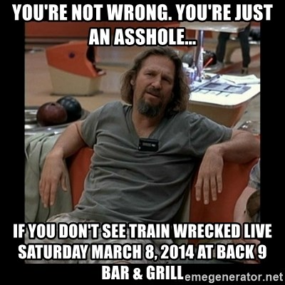 The Dude - YOU'RE NOT WRONG. YOU'RE JUST AN ASSHOLE... IF YOU DON'T SEE TRAIN WRECKED LIVE SATURDAY MARCH 8, 2014 AT BACK 9 BAR & GRILL