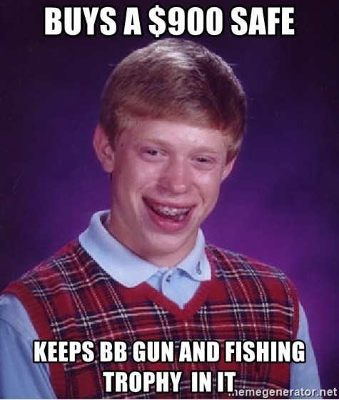 Bad Luck Brian - buys a $900 safe keeps bb gun and fishing  trophy  in it