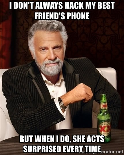 The Most Interesting Man In The World - i don't always hack my best friend's phone but when i do, she acts surprised every time