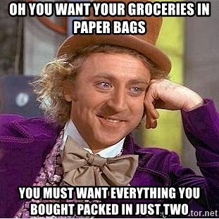 Willy Wonka - Oh you want your groceries in paper bags You must want everything you bought packed in just two