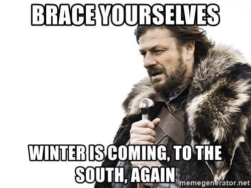 Winter is Coming - Brace yourselves Winter is coming, to the south, again