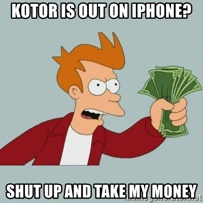 Shut Up And Take My Money Fry - KOTOR IS OUT ON IPHONE? SHUT UP AND TAKE MY MONEY