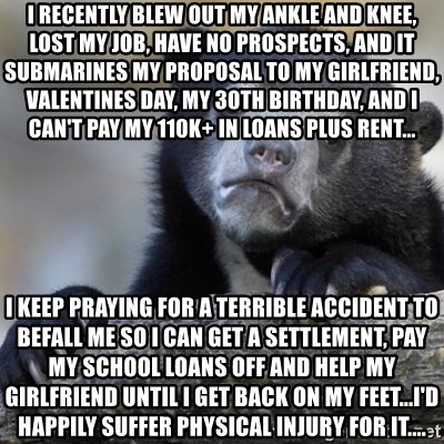 Confession Bear - I recently blew out my ankle and knee, lost my job, have no prospects, and it submarines my proposal to my girlfriend, valentines day, my 30th birthday, and I can't pay my 110K+ in loans plus rent... I keep praying for a terrible accident to befall me so I can get a settlement, pay my school loans off and help my girlfriend until I get back on my feet...I'd happily suffer physical injury for it....