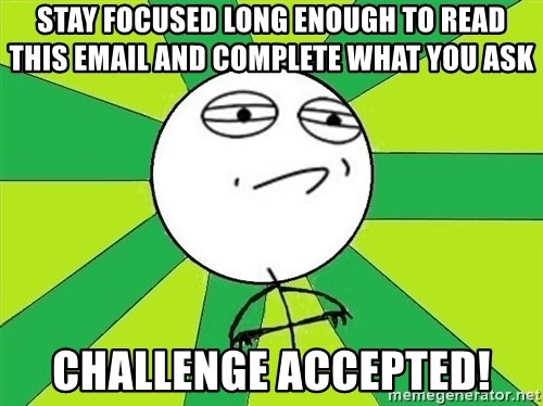 Challenge Accepted 2 - stay focused long enough to read this email and complete what you ask challenge accepted!