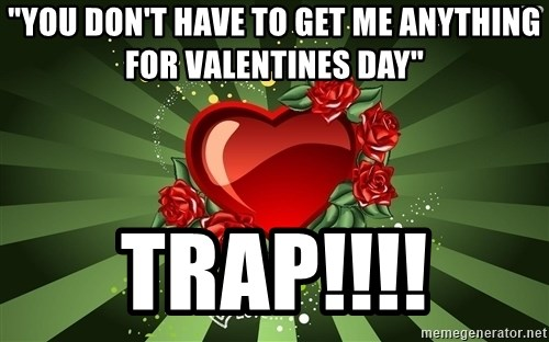 You Dont Have To Get Me Anything For Valentines Day   Me On Valentines Day  Meme