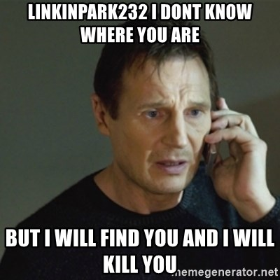 taken meme - Linkinpark232 i dont know where you are But I will find you and i will kill you