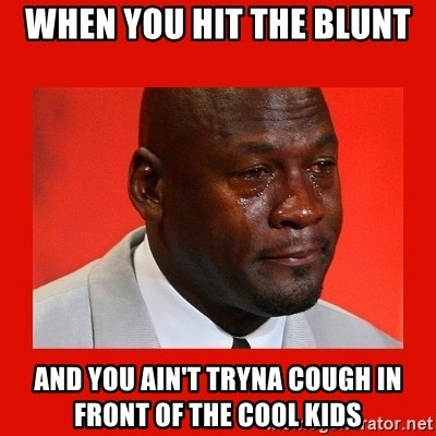 crying michael jordan - when you hit the blunt and you ain't tryna cough in front of the cool kids