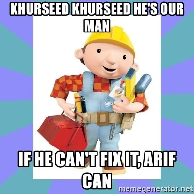 bob the builder - Khurseed Khurseed He's our man If he can't fix it, ARIF CAN