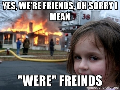 """Disaster Girl - yes, we're friends, oh sorry i mean """"WERE"""" freinds"""