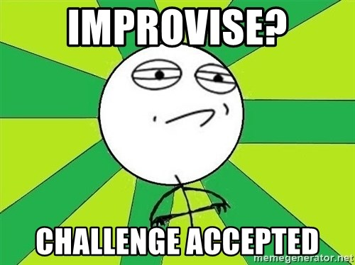 Challenge Accepted 2 - improvise? challenge accepted