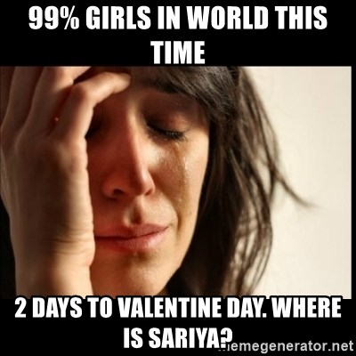 First World Problems - 99% girls in world this time 2 days to valentine day. where is sariya?