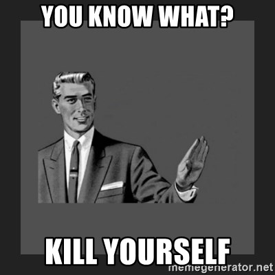 kill yourself guy blank - You know what? Kill yourself