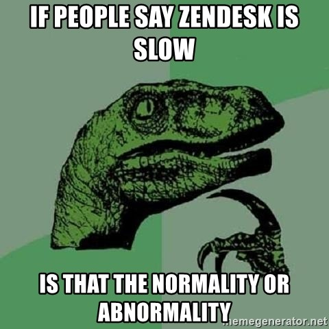 Philosoraptor - if people say zendesk is slow is that the normality or abnormality