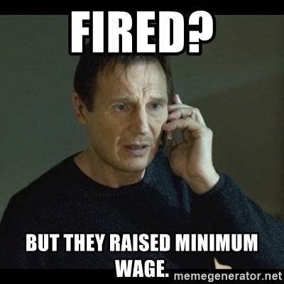 I will Find You Meme - Fired? But they raised minimum wage.