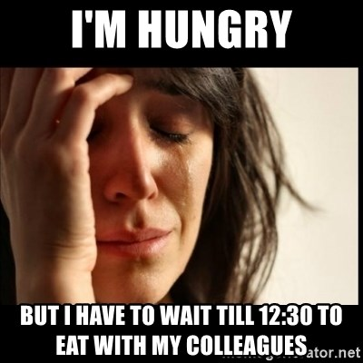First World Problems - I'm hungry but i have to wait till 12:30 to eat with my colleagues