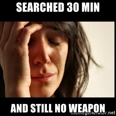 First World Problems - searched 30 min and still no weapon