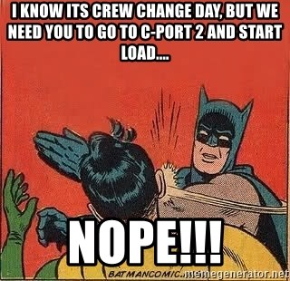 batman slap robin - I know its crew change day, but we need you to go to C-port 2 and start load.... NOPE!!!