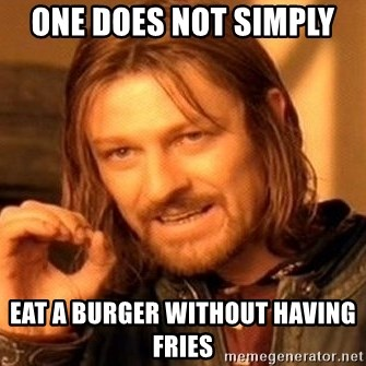 One Does Not Simply - One does not simply  eat a burger without having  fries