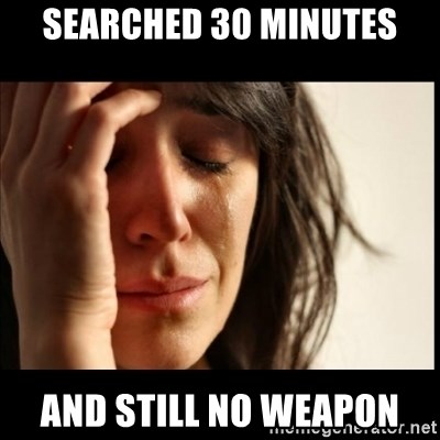First World Problems - searched 30 minutes and still no weapon