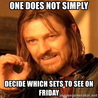 One Does Not Simply - One does not simply decide which sets to see on friday