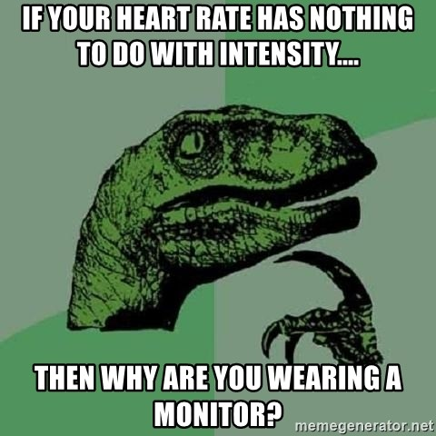 Philosoraptor - If your heart rate has nothing to do with intensity.... then why are you wearing a monitor?