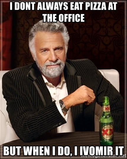 The Most Interesting Man In The World - I dont always eat pizza at the office but when i do, i ivomir it