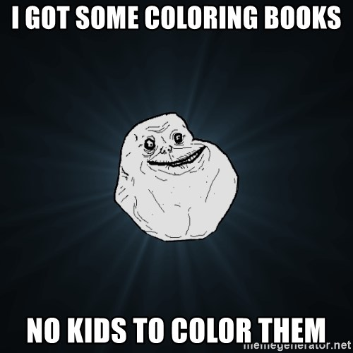 Forever Alone - i got some coloring books no kids to color them