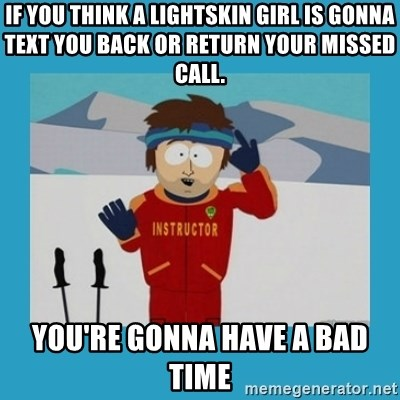 you're gonna have a bad time guy - if you think a lightskin girl is gonna text you back or return your missed call. you're gonna have a bad time
