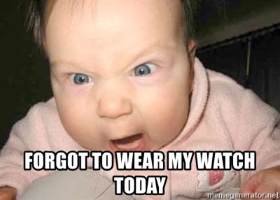 Angry baby -  forgot to wear my watch today