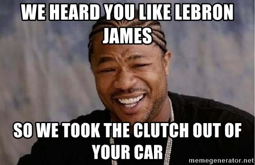 Yo Dawg - we heard you like lebron james so we took the clutch out of your car