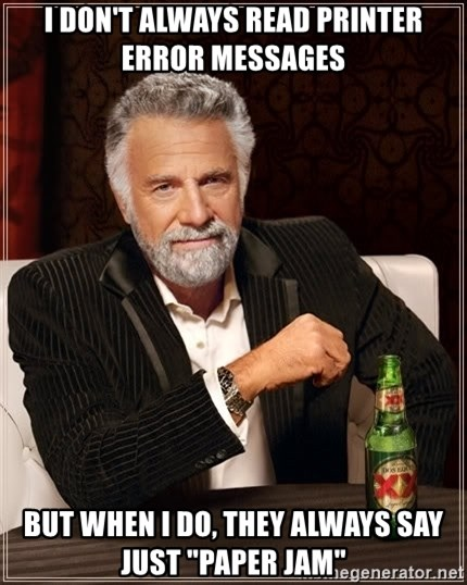 """The Most Interesting Man In The World - I DON'T ALWAYS READ PRINTER ERROR MESSAGES BUT WHEN I DO, THEY ALWAYS SAY JUST """"PAPER JAM"""""""