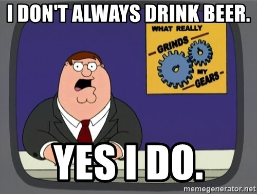 What really grinds my gears - i don't always drink beer. yes i do.