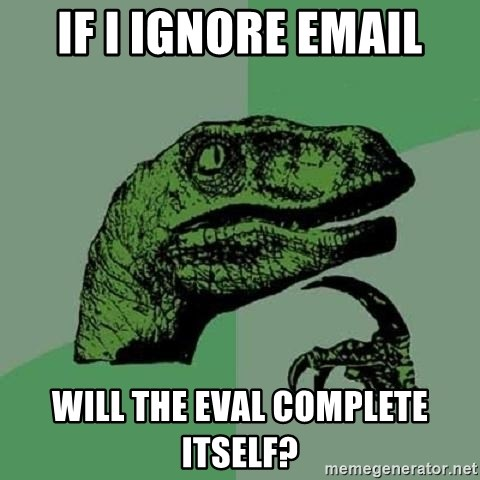 Philosoraptor - if i ignore email will the eval complete itself?