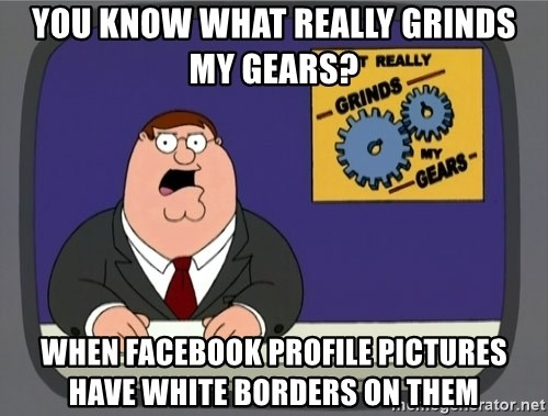 What really grinds my gears - You know what really grinds my gears? when facebook profile pictures have white borders on them