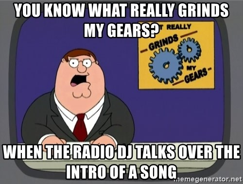 What really grinds my gears - You know what really grinds my gears? When the radio DJ talks over the intro of a song