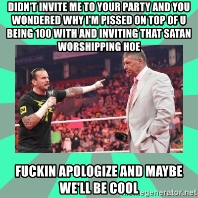 CM Punk Apologize! - didn't invite me to your party and you wondered why I'm pissed on top of u being 100 with and inviting that satan worshipping hoe FUCKIN APOLOGIZE AND MAYBE WE'LL BE COOL