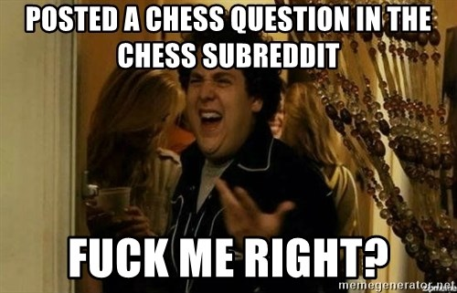 Fuck me right - Posted a chess question in the chess subreddit Fuck me right?