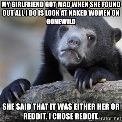 Confession Bear - My girlfriend got mad when she found out all i do is look at naked women on gonewild She said that it was either her or Reddit. I chose reddit.