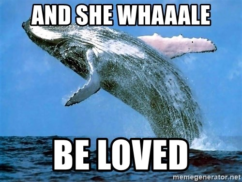 whaleeee - and she whaaale be loved