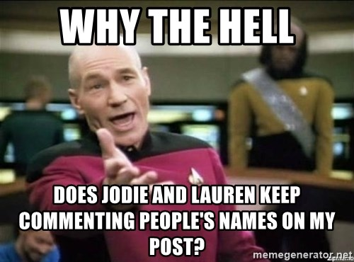 Why the fuck - Why the hell Does Jodie and Lauren keep commenting people's names on my post?