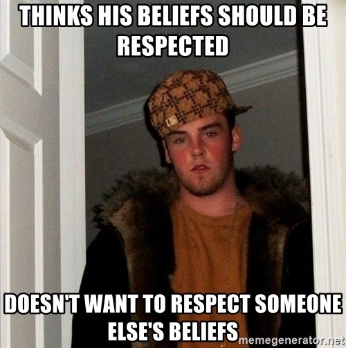 Scumbag Steve - thinks his beliefs should be respected doesn't want to respect someone else's beliefs