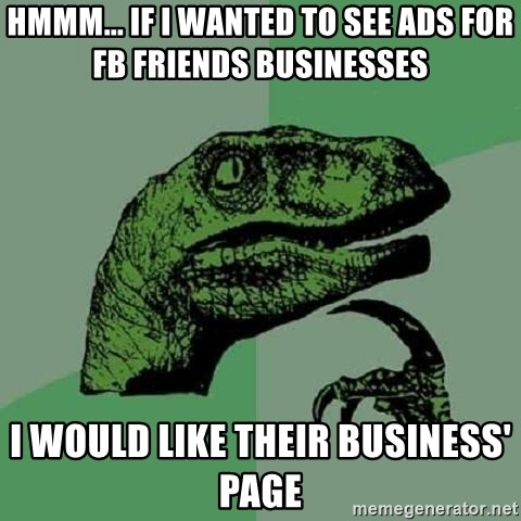 Philosoraptor - hmmm... IF I wanted to see ads for FB friends businesses  I would like their BUSINESS' page