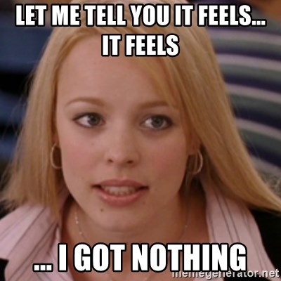 mean girls - let me tell you it feels... It feels ... I got nothing
