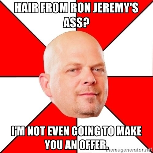 Pawn Stars - hair from ron jeremy's ass? i'm not even going to make you an offer.