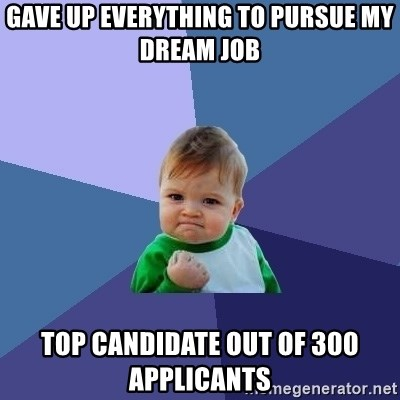 Success Kid - Gave up everything to pursue my dream job top candidate out of 300 applicants