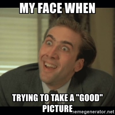 "Nick Cage - my faCE WHEN TRYING TO TAKE A ""GOOD"" PICTURE"