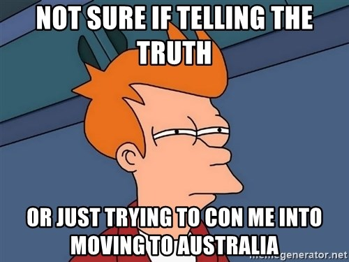 Futurama Fry - not sure if telling the truth or just trying to con me into moving to Australia
